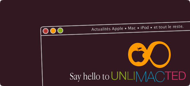 Say hello to Unlimacted ( Actualités Apple · Mac · iPod · et tout le reste ) .